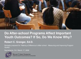 Do After-school Programs Affect Important Youth Outcomes? If So, Do We Know Why? Robert C. Granger, Ed.D.