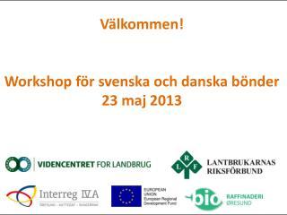 Välkommen! Workshop för svenska och danska bönder 23 maj 2013