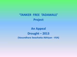 'TANKER  FREE  TADAWALE'  Project An Appeal Drought – 2013 ( Vasundhara Swachatta Abhiyan  - VSA)