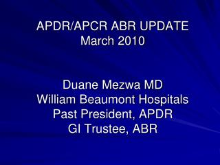 APDR/APCR ABR UPDATE  March 2010 Duane Mezwa MD William Beaumont Hospitals Past President, APDR GI Trustee, ABR