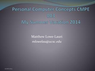 Personal Computer Concepts CMPE 003 My Summer Vacation 2014