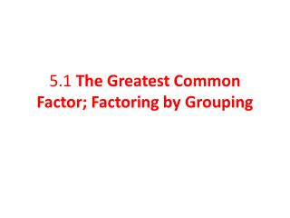 5.1  The Greatest Common Factor; Factoring by Grouping