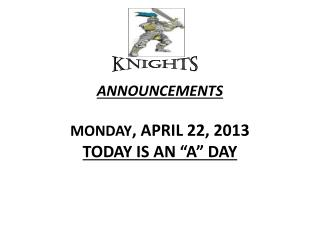 "ANNOUNCEMENTS  MONDAY , APRIL 22, 2013 TODAY IS AN ""A"" DAY"