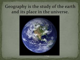 Geography is the study of the earth and its place in the universe.