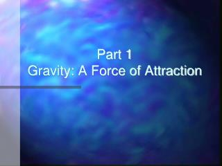 Part 1 Gravity: A Force of Attraction