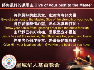 將你最好的獻恩主,獻你青春的力量, Give of your best to the Master; Give of the strength of your youth.