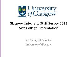 Glasgow  University Staff Survey  2012 Arts College Presentation