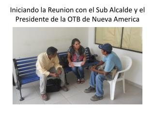 Iniciando  la Reunion con el Sub  Alcalde  y el  Presidente  de la OTB de Nueva America