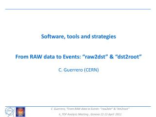 "Software, tools and strategies From RAW data to Events: ""raw2dst"" & ""dst2root"" C. Guerrero (CERN )"