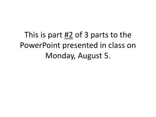 This is part  #2  of 3 parts to the PowerPoint presented in class on Monday, August 5.