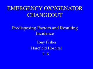 EMERGENCY OXYGENATOR CHANGEOUT Predisposing Factors and Resulting Incidence
