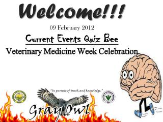 Welcome!!! 09 February 2012 Current Events Quiz Bee Veterinary Medicine Week Celebration