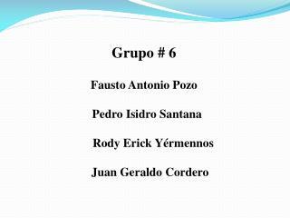 Grupo # 6  Fausto Antonio Pozo   Pedro  Isidro Santana Rody  Erick  Yérmennos