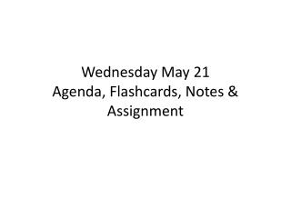 Wednesday May 21 Agenda, Flashcards, Notes & Assignment