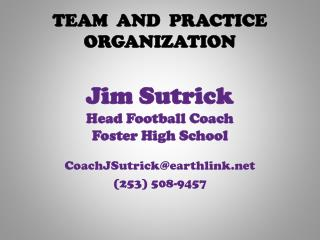 TEAM  AND  PRACTICE  ORGANIZATION Jim Sutrick Head Football Coach Foster High School