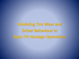Modeling Tire Wear and  Driver Behaviour in  Open Pit Haulage Operations