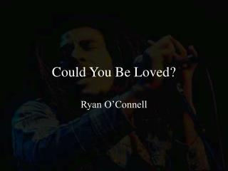 Could You Be Loved?
