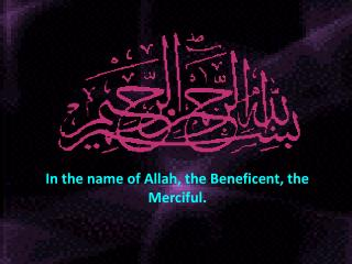 In the name of Allah, the Beneficent, the Merciful.