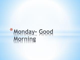 Monday- Good Morning