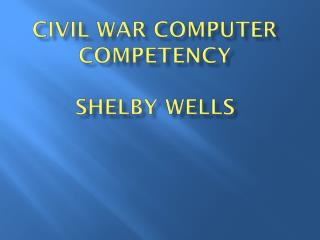 Civil War Computer Competency  Shelby WELLS