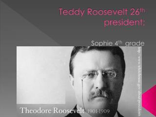 Teddy Roosevelt 26 th president;