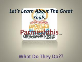 Let's Learn About  T he Great Souls… Parmeshthis … What Do  T hey  D o??