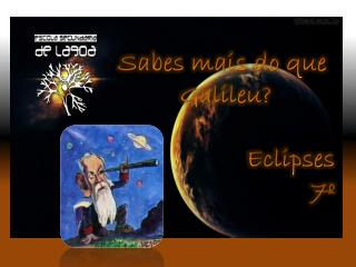 Sabes mais do que  Galileu?                 Eclipses 7º