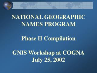 NATIONAL GEOGRAPHIC NAMES PROGRAM Phase II Compilation GNIS Workshop at COGNA July 25, 2002