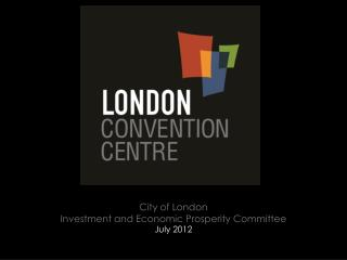 City of  London Investment and Economic Prosperity Committee July 2012