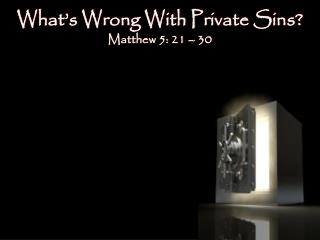 What's Wrong With Private Sins?  Matthew  5: 21  –  30