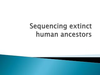 Sequencing extinct human ancestors