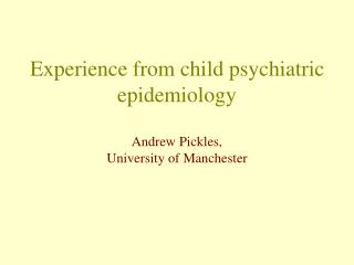 Experience from child psychiatric epidemiology  Andrew Pickles, University of Manchester