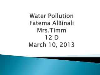 Water Pollution Fatema AlBinali Mrs.Timm 12 D March  10,  2013