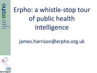 Erpho: a whistle-stop tour of public health intelligence james.harrison@erpho.uk