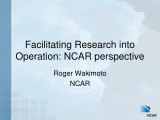 Facilitating Research into Operation: NCAR perspective