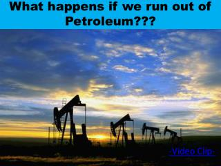 What happens if we run out of Petroleum???