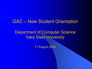 GAC   New Student Orientation  Department of Computer Science Iowa State University  17 August 2006
