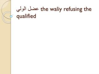 عضل الولي  the  waliy  refusing the qualified