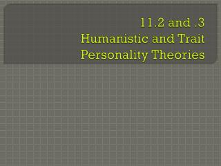 11.2 and .3 Humanistic and Trait Personality Theories