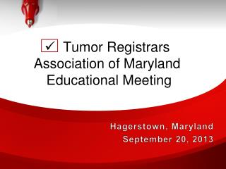    Tumor Registrars Association of Maryland  Educational Meeting