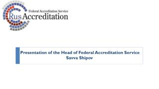 Presentation of the Head of Federal Accreditation  S ervice Savva Shipov