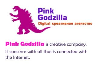 Pink Godzilla  is creative company.  It concerns with all that is connected with the Internet.