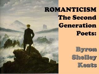 ROMANTICISM  The Second Generation Poets: Byron Shelley Keats