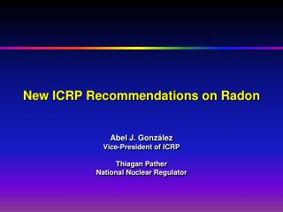 New ICRP Recommendations on Radon Abel J. Gonz á lez Vice-President of ICRP Thiagan Pather  National Nuclear Regulator