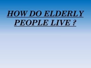 HOW DO ELDERLY PEOPLE LIVE ?