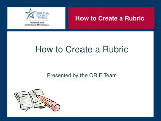 How to Create a Rubric Presented by the ORIE Team