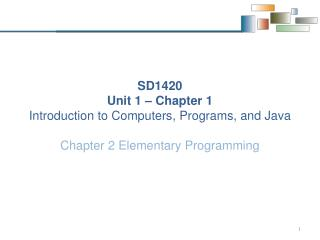 SD1420 Unit 1  – Chapter 1  Introduction  to Computers, Programs, and  Java
