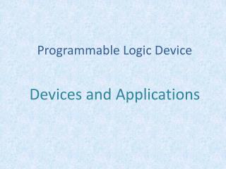 P rogrammable Logic Device Devices and Applications