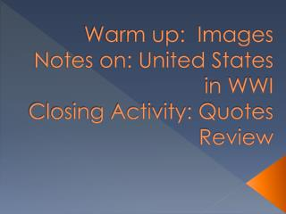 Warm up:  Images Notes on: United States in WWI Closing Activity: Quotes Review