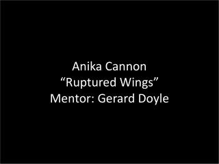 "Anika Cannon ""Ruptured Wings"" Mentor: Gerard Doyle"